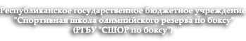 """РЕСПУБЛИКАНСКОЕ ГОСУДАРСТВЕННОЕ БЮДЖЕТНОЕ УЧРЕЖДЕНИЕ""""Спортивная школа олимпийского резерва по боксу"""""""